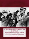 A Military Government in Exile (eBook): The Polish Government in Exile 1939-1945, A Study of Discontent